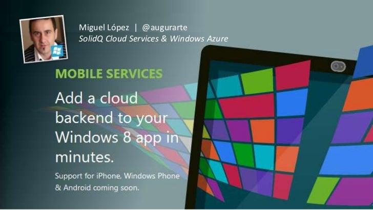 Miguel López | @augurarte      SolidQ Cloud Services & Windows AzureWindows Azure Mobile Services & Windows 8