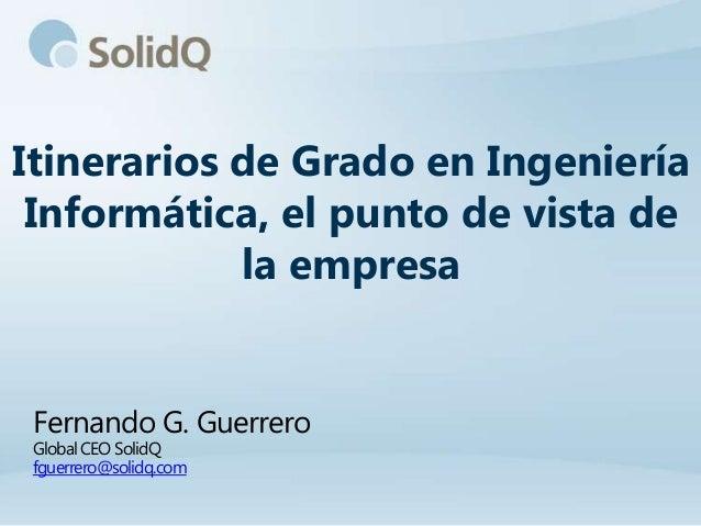 Itinerarios de Grado en Ingeniería Informática, el punto de vista de            la empresa Fernando G. Guerrero Global CEO...