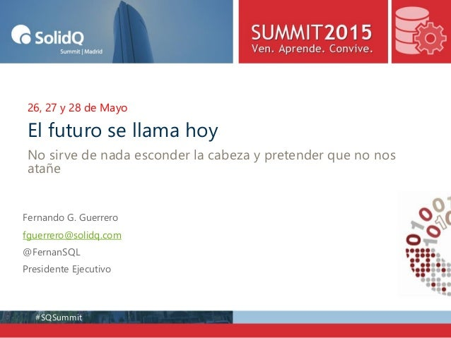 #SQSummit 26, 27 y 28 de Mayo Fernando G. Guerrero fguerrero@solidq.com @FernanSQL Presidente Ejecutivo El futuro se llama...