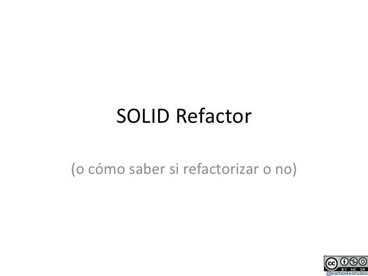 SOLID Refactor (o cómo saber si refactorizar o no)