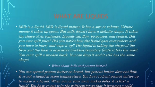 WHAT ARE LIQUIDS • Milk is a liquid. Milk is liquid matter. It has a size or volume. Volume means it takes up space. But m...