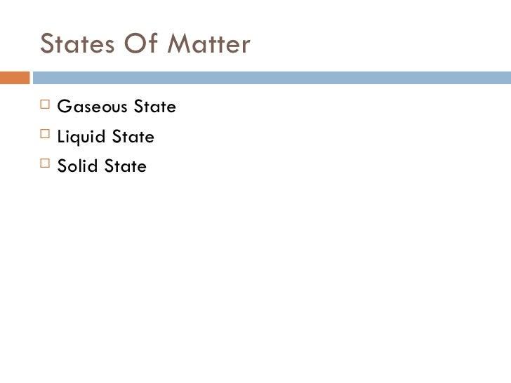 States Of Matter <ul><li>Gaseous State </li></ul><ul><li>Liquid State </li></ul><ul><li>Solid State </li></ul>