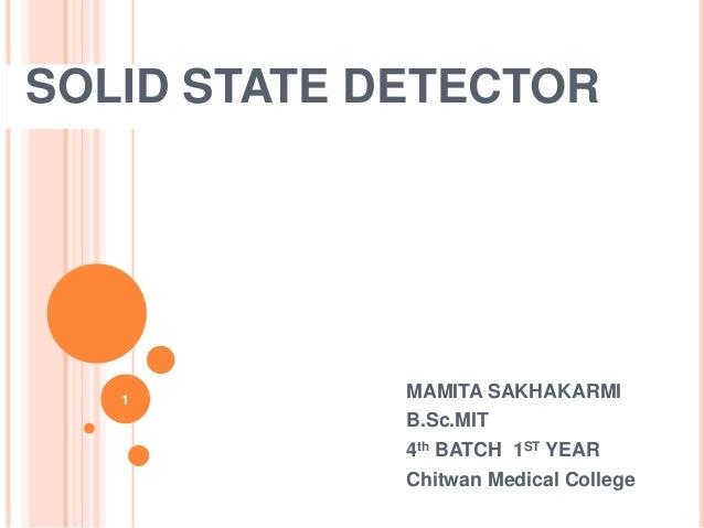 SOLID STATE DETECTOR 1 MAMITA SAKHAKARMI B.Sc.MIT 4th BATCH 1ST YEAR Chitwan Medical College