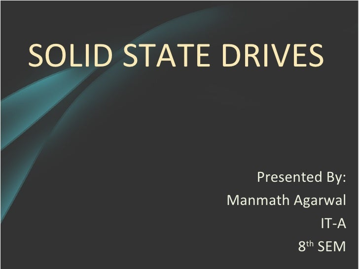 SOLID STATE DRIVES               Presented By:            Manmath Agarwal                         IT-A                    ...