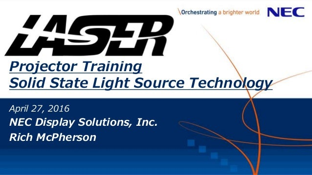 Projector Training Solid State Light Source Technology April 27, 2016 NEC Display Solutions, Inc. Rich McPherson