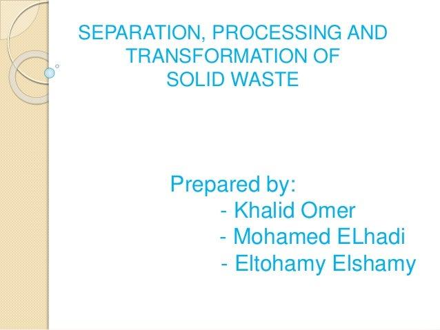 SEPARATION, PROCESSING AND TRANSFORMATION OF SOLID WASTE Prepared by: - Khalid Omer - Mohamed ELhadi - Eltohamy Elshamy
