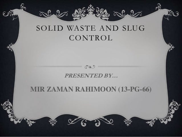 SOLID WASTE AND SLUG CONTROL PRESENTED BY… MIR ZAMAN RAHIMOON (13-PG-66)