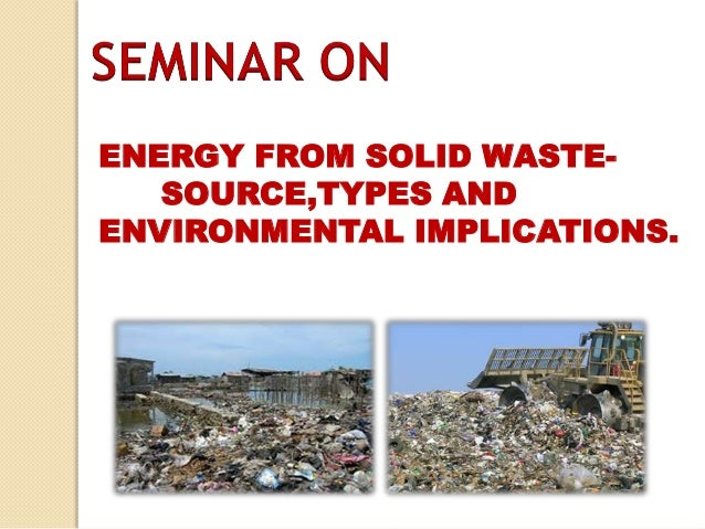 ENERGY FROM SOLID WASTE-        SOURCE,TYPES AND ENVIRONMENTAL IMPLICATIONS Slide 2