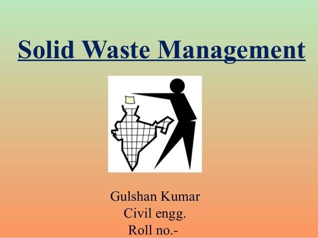 Solid Waste Management Gulshan Kumar Civil engg. Roll no.-