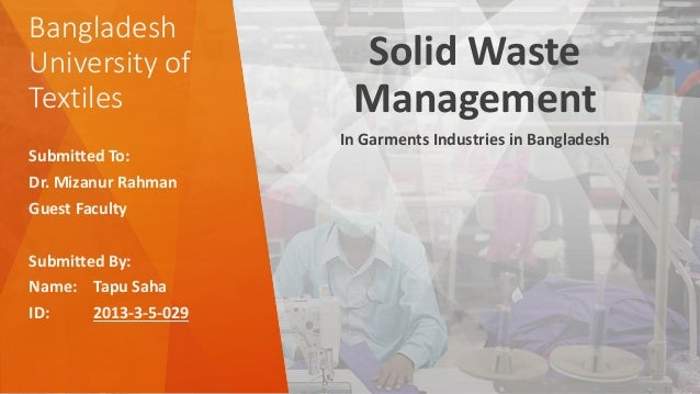 Bangladesh University of Textiles Solid Waste Management In Garments Industries in Bangladesh Submitted To: Dr. Mizanur Ra...