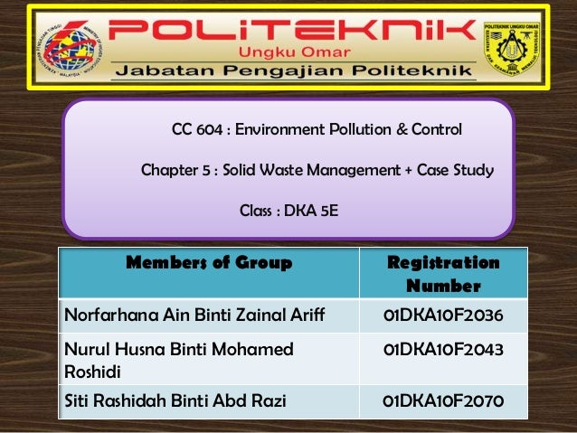 CC 604 : Environment Pollution & Control Chapter 5 : Solid Waste Management + Case Study Class : DKA 5E  Members of Group ...