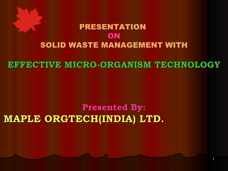 PRESENTATION  ON SOLID WASTE MANAGEMENT WITH EFFECTIVE MICRO-ORGANISM TECHNOLOGY Presented By: MAPLE ORGTECH(INDIA) LTD.