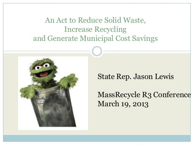 An Act to Reduce Solid Waste,Increase Recyclingand Generate Municipal Cost SavingsState Rep. Jason LewisMassRecycle R3 Con...