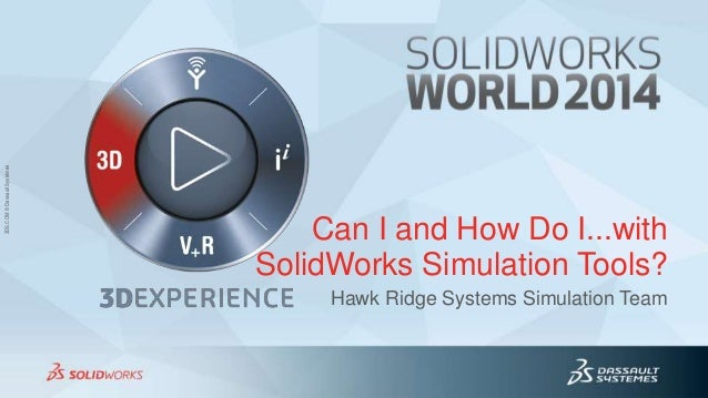 3DS.COM©DassaultSystèmes3DS.COM©DassaultSystèmes Can I and How Do I...with SolidWorks Simulation Tools? Hawk Ridge Systems...