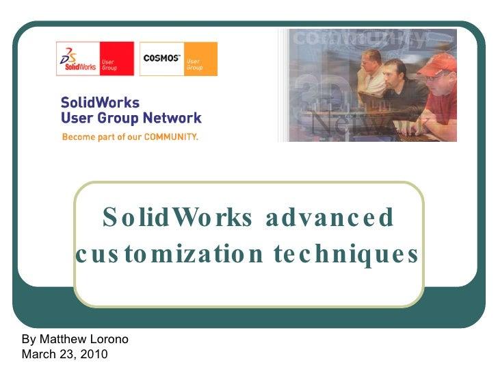 SolidWorks advanced customization techniques By Matthew Lorono March 23, 2010