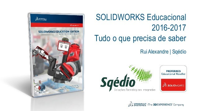 SOLIDWORKS Educacional 2016-2017 Tudo o que precisa de saber Rui Alexandre | Sqédio