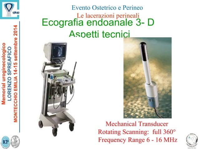 Ecografia endoanale 3- D Aspetti tecnici Mechanical Transducer Rotating Scanning: full 360° Frequency Range 6 - 16 MHz Mem...