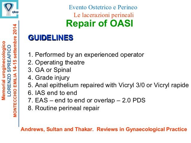 Repair of OASI GUIDELINESGUIDELINES 1. Performed by an experienced operator 2. Operating theatre 3. GA or Spinal 4. Grade ...