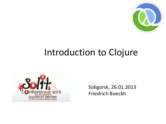Introduction to Clojure          Soligorsk, 26.01.2013          Friedrich Boeckh