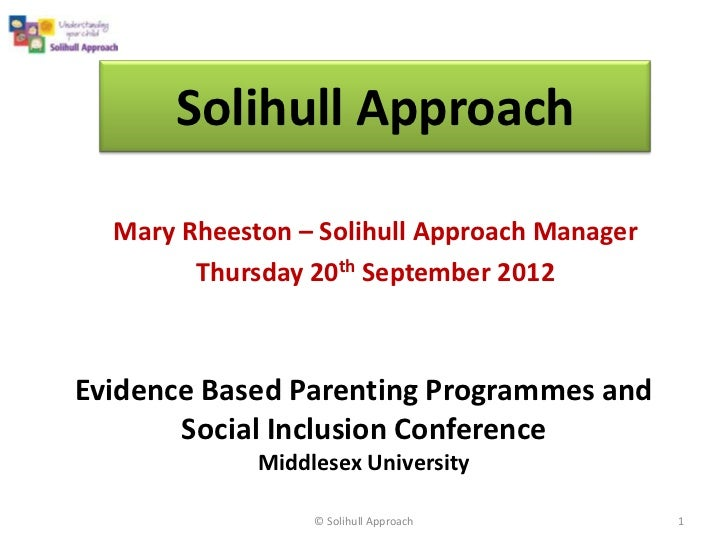 Solihull Approach  Mary Rheeston – Solihull Approach Manager        Thursday 20th September 2012Evidence Based Parenting P...