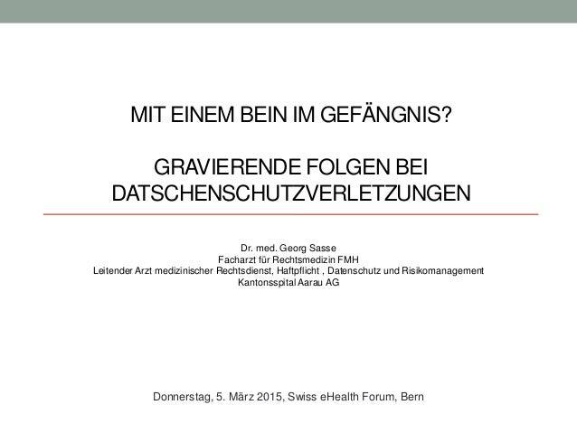 MIT EINEM BEIN IM GEFÄNGNIS? GRAVIERENDE FOLGEN BEI DATSCHENSCHUTZVERLETZUNGEN Dr. med. Georg Sasse Facharzt für Rechtsmed...