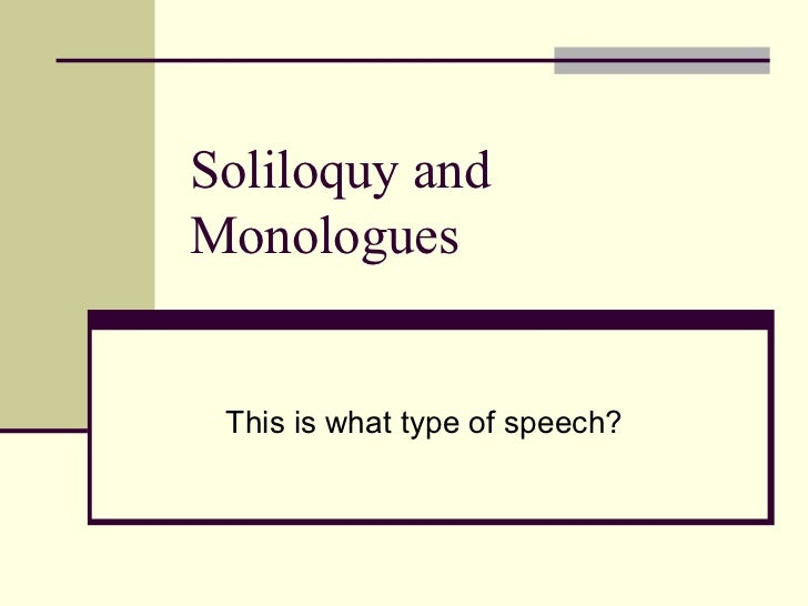 Soliloquy andMonologues This is what type of speech?