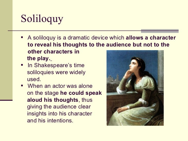 why the soliloquy to be or The most common term for a soliloquy within a play is a dramatic monologue if a speech is addressed to the speaker himself, it is called a soliloquy if a speech is addressed to another person or group of people, it is called a monologue.