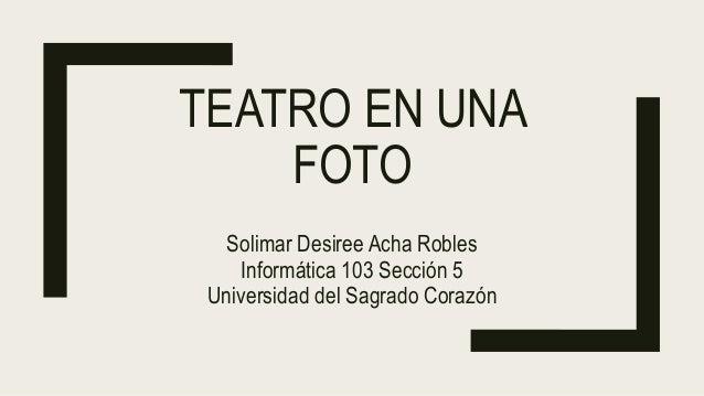 TEATRO EN UNA FOTO Solimar Desiree Acha Robles Informática 103 Sección 5 Universidad del Sagrado Corazón