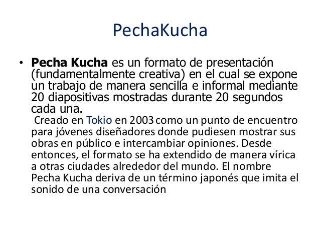 PechaKucha  • Pecha Kucha es un formato de presentación  (fundamentalmente creativa) en el cual se expone  un trabajo de m...