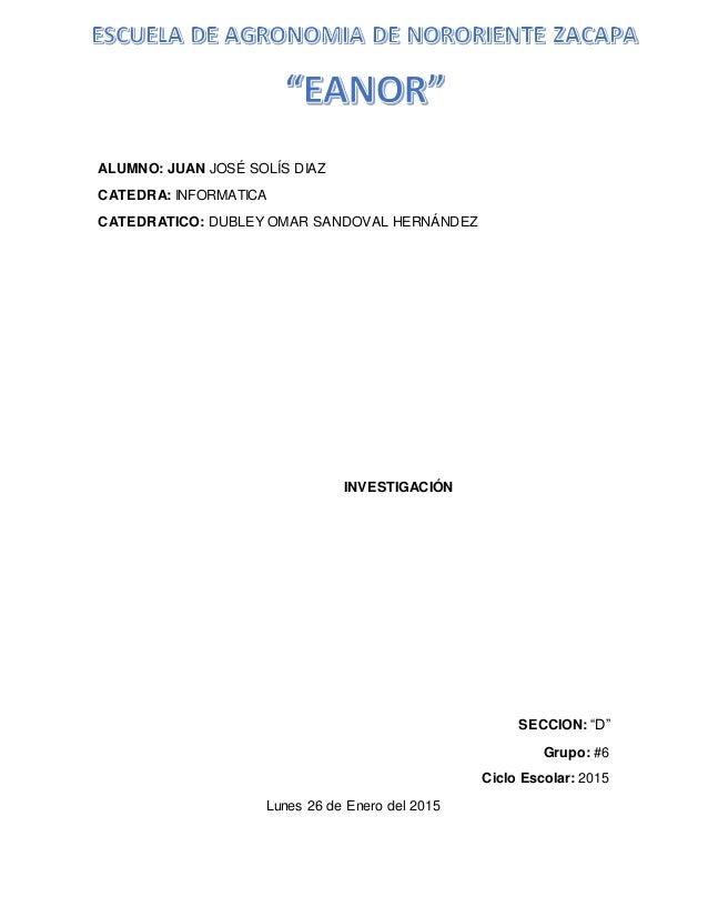 """ALUMNO: JUAN JOSÉ SOLÍS DIAZ CATEDRA: INFORMATICA CATEDRATICO: DUBLEY OMAR SANDOVAL HERNÁNDEZ INVESTIGACIÓN SECCION: """"D"""" G..."""