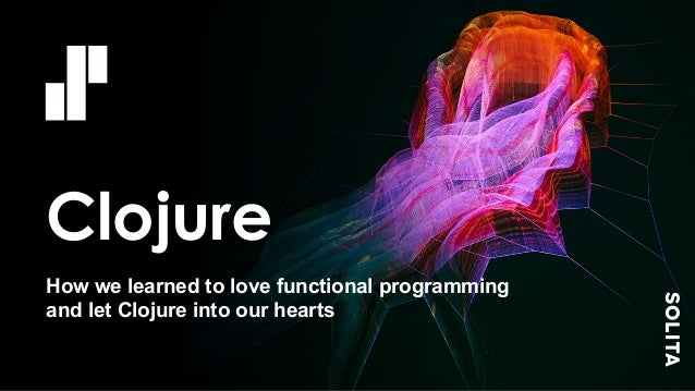 Clojure How we learned to love functional programming and let Clojure into our hearts