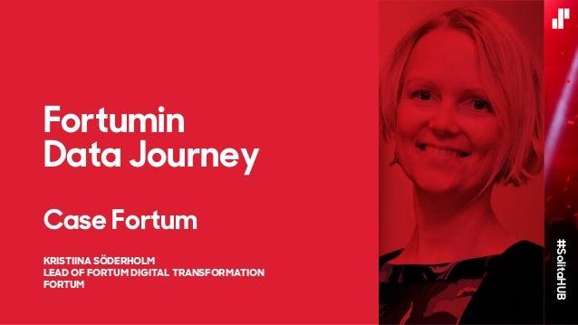 #SolitaHUB KRISTIINA SÖDERHOLM LEAD OF FORTUM DIGITAL TRANSFORMATION FORTUM Fortumin Data Journey Case Fortum