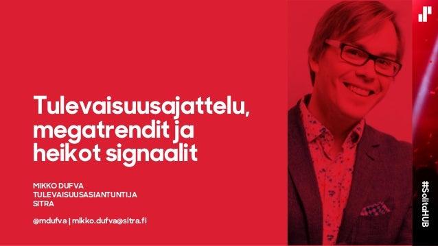 MIKKO DUFVA TULEVAISUUSASIANTUNTIJA SITRA @mdufva | mikko.dufva@sitra.fi Tulevaisuusajattelu, megatrendit ja heikot signaa...