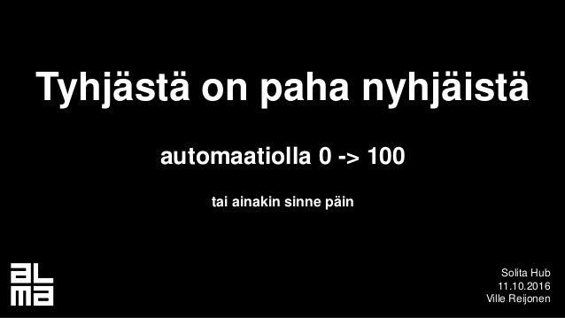 Tyhjästä on paha nyhjäistä automaatiolla 0 -> 100 tai ainakin sinne päin Solita Hub 11.10.2016 Ville Reijonen