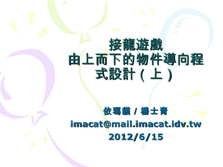 接龍遊戲由上而下的物件導向程  式設計(上)      依瑪貓/楊士青imacat@mail.imacat.idv.tw       2012/6/15