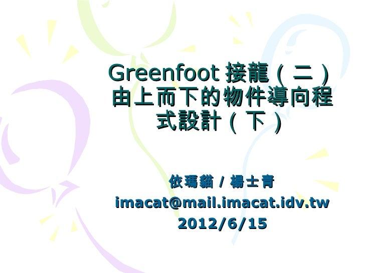 Greenfoot 接龍(二)由上而下的物件導向程    式設計(下)      依瑪貓/楊士青imacat@mail.imacat.idv.tw       2012/6/15