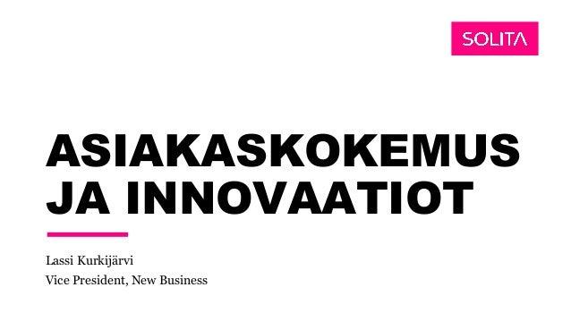 ASIAKASKOKEMUS JA INNOVAATIOT Lassi Kurkijärvi Vice President, New Business