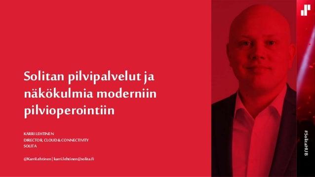 KARRI LEHTINEN DIRECTOR, CLOUD &CONNECTIVITY SOLITA @KarriLehtinen   karri.lehtinen@solita.fi Solitan pilvipalvelut ja näk...