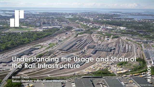 Understanding the Usage and Strain of the Rail Infrastructure Anssi Tikka Sales Director, International Business Image sou...