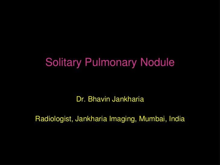 Solitary Pulmonary Nodule            Dr. Bhavin JankhariaRadiologist, Jankharia Imaging, Mumbai, India