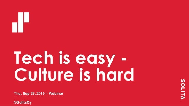 Tech is easy - Culture is hard Thu, Sep 26, 2019 – Webinar ©SolitaOy