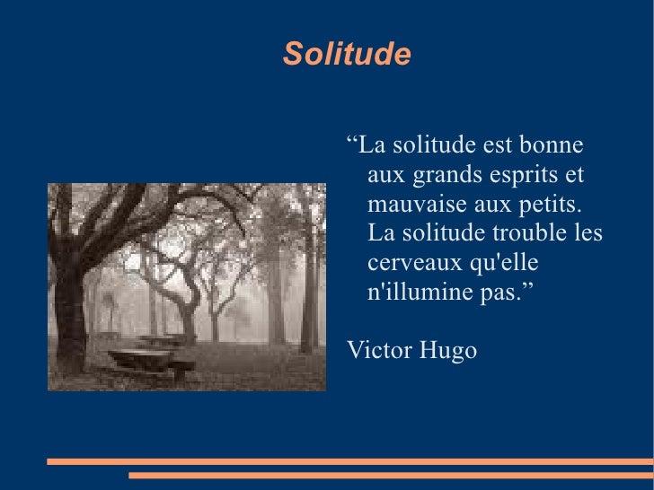 """Solitude <ul><li>"""" La solitude est bonne aux grands esprits et mauvaise aux petits. La solitude trouble les cerveaux qu'el..."""
