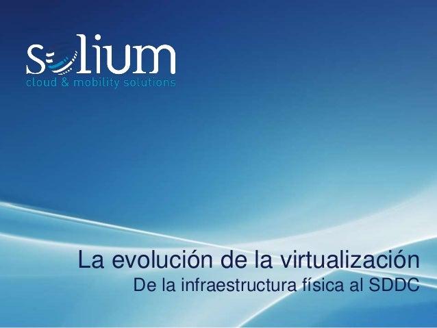 La evolución de la virtualización De la infraestructura física al SDDC Este documento es confidencial y propiedad de Soliu...