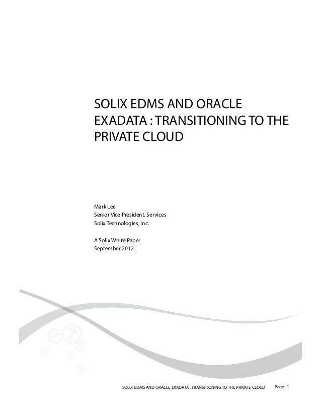 SOLIX EDMS AND ORACLE EXADATA : TRANSITIONING TO THE PRIVATE CLOUD  Mark Lee Senior Vice President, Services Solix Technol...
