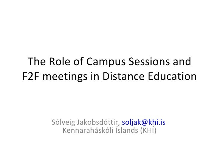 The Role of Campus Sessions and F2F meetings in Distance Education Sólveig Jakobsdóttir,  [email_address]   Kennaraháskóli...