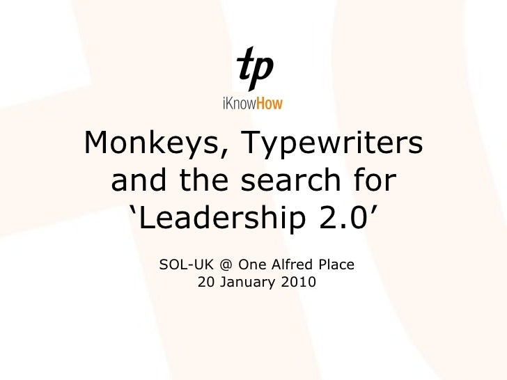 Monkeys, Typewriters and the search for 'Leadership 2.0' SOL-UK @ One Alfred Place 20 January 2010