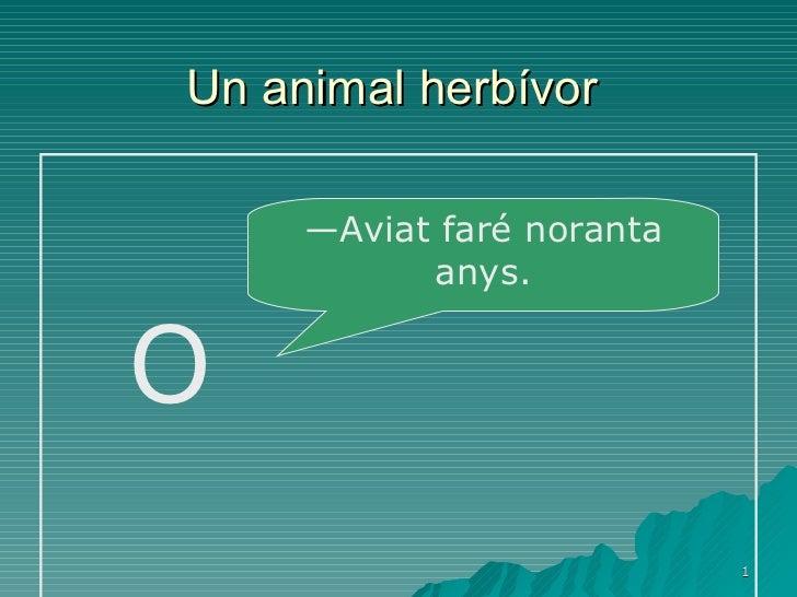 Un animal herbívor   O — Aviat faré noranta anys.