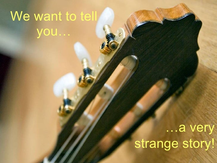 We want to tell    you…                            …a very                   strange story!