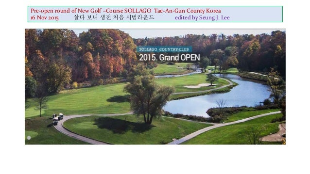 Pre-open round of New Golf –Course SOLLAGO Tae-An-Gun County Korea 16 Nov 2015 살다 보니 생전 처음 시범라운드 edited by Seung J. Lee