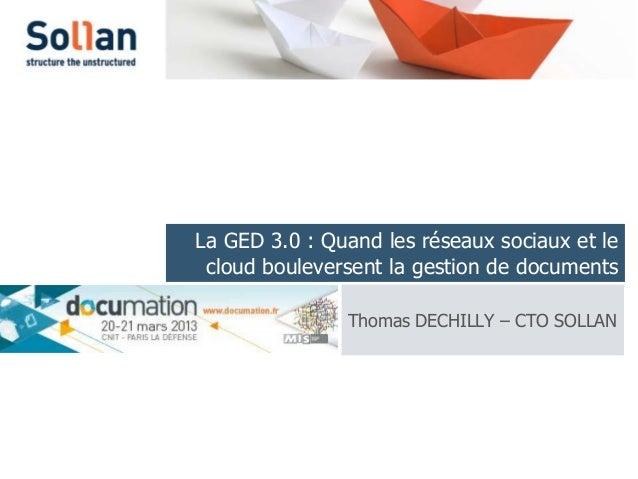 La GED 3.0 : Quand les réseaux sociaux et le cloud bouleversent la gestion de documents               Thomas DECHILLY – CT...
